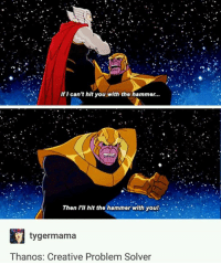 Memes, Thanos, and 🤖: If can't hit you with the hammer...  Then III hit the hammer with you!  R.  tyger mama  Thanos: Creative Problem Solver ~Winglock
