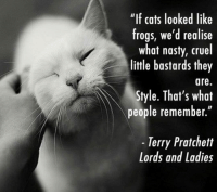 """<p>If Cats Looked Like Frogs.</p>: """"If cats looked like  frogs, we'd realise  what nasty, cruel  little bastards they  are  Style. That's what  people remember.""""  -Terry Pratchett  Lords and Ladies <p>If Cats Looked Like Frogs.</p>"""