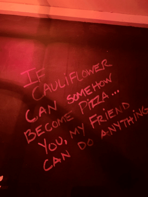 Wholesome bathroom graffiti: If  CAULIFLOWER  CAN SOMEHOW  BECOME PIZZA ..  You, my FRIEND  CAN DO ANYTHING Wholesome bathroom graffiti