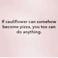 Pizza, Girl Memes, and Can: If cauliflower can somehow  become pizza, you too can  do anything YAS! ( @nakedwithanxiety )