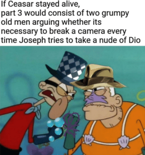 The Bizarre Adventures of Hermit Man and Bubble Boy: If Ceasar stayed alive,  part 3 would consist of two grumpy  old men arguing whether its  necessary to break a camera every  time Joseph tries to take a nude of Dio The Bizarre Adventures of Hermit Man and Bubble Boy