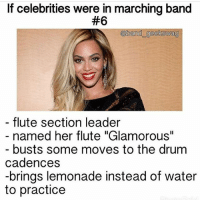 "I love these! Credit for these goes to @band_geekswag 😊❤️: If celebrities were in marching band  #6  @band geekswag  flute section leader  named her flute ""Glamorous""  busts some moves to the drum  cadences  -brings lemonade instead of water  to practice I love these! Credit for these goes to @band_geekswag 😊❤️"