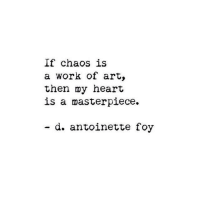 Work, Heart, and Art: If chaos is  a work of art,  then my heart  is a masterpiece.  d. antoinette foy