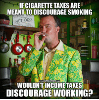 Good question..  #AbolishTheIRS Follow us for more: Murica Today: IF CIGARETTE TAXES ARE  MEANT TO DISCOURAGE SMOKING  HOT DOG  www.MURICATODAY COM  WOULDNT INCOME TAXES  DISCOURAGE WORKING? Good question..  #AbolishTheIRS Follow us for more: Murica Today