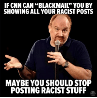 """blackmail: IF CNN CAN """"BLACKMAIL"""" YOU BY  SHOWING ALL YOUR RACIST POSTS  MAYBE YOU SHOULD STOP  POSTING RACIST STUFF"""