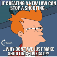 Memes, 🤖, and Usa: IF CREATING A NEW LAW CAN  STOP A SHOOTING  TURNING  POINT USA  WHY DON'T WEJUST MAKE  SHOOTINGSILLEGAL?? Fair Point... 🤔🤔🤔