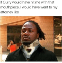 Friends, Tagged, and Dank Memes: If Curry would have hit me with that  mouthpiece, l would have went to my  attorney like YEP😂😂😂💀 @funnyblack.s ➡️ TAG 5 FRIENDS ➡️ TURN ON POST NOTIFICATIONS