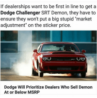 "Dodge Challenger, Memes, and Camaro: If dealerships want to be first in line to get a  Dodge Challenger SRT Demon, they have to  ensure they won't put a big stupid ""market  adjustment"" on the sticker price.  OU  OO  Dodge Will Prioritize Dealers Who Sell Demon  At or Below MSRP Dodge putting these dealers in check!!! Moparmemes mopar dodge dodgecharger dodgechallenger charger challenger hellcat rt srt srt8 jeep chrysler 300c viper scatpack carguys cargirls hemi chevy ford camaro moparornocar demon demonsrt"