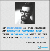 Programming, Software, and Legit: IF DEBUGGING IS THE PROCESS  OF REMOVING SOFTWARE BUGS  THEN PROGRAMMING MUST BE THE  PROCESS OF PUTTING THEM IN.  EDSGER DIJKSTRA  Ta TechWorm Programming vs Debugging. Seems legit.
