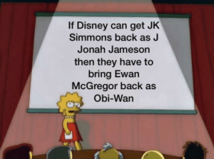 Disney, J. Jonah Jameson, and J.K. Simmons: If Disney can get JK  Simmons back as J  Jonah Jameson  then they have to  bring Ewan  McGregor back as  Obi-Wan This post I posted a few months back aged very well