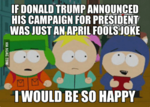 Waiting for Donalds big announcement Friday.: IF DONALD TRUMP ANNOUNCED  HIS CAMPAIGN FOR PRESIDENT  WAS JUST AN APRILFOOLS JOKE  I WOULD BE SO HAPPY Waiting for Donalds big announcement Friday.