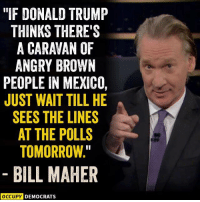 """Donald Trump, Memes, and Http: """"IF DONALD TRUMP  THINKS THERE'S  A CARAVAN OF  ANGRY BROWN  PEOPLE IN MEXICO,  JUST WAIT TILL HE  SEES THE LINES  AT THE POLLS  TOMORROW.  BILL MAHER  OCCUPY DEMOCRATS 25 Hilarious Midterm Election Memes: http://bit.ly/2EMRHoK"""