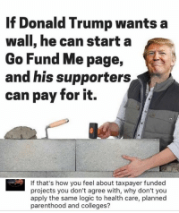 lol  h/t Occupy Democrats Logic: If Donald Trump wants a  wall, he can start a  Go Fund Me page  and his supporters  can pay for it.  If that's how you feel about taxpayer funded  projects you don't agree with, why don't you  apply the same logic to health care, planned  parenthood and colleges? lol  h/t Occupy Democrats Logic