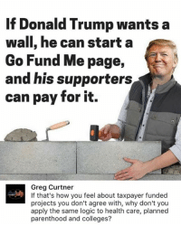 (GC): If Donald Trump wants a  wall, he can start a  Go Fund Me page,  and his supporters  can pay for it.  Greg Curtner  If that's how you feel about taxpayer funded  projects you don't agree with, why don't you  apply the same logic to health care, planned  parenthood and colleges? (GC)