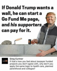 """""""I never thought I'd see this, but a liberal and a conservative argued and they were both right."""" -Nathan Wright: If Donald Trump wants a  wall, he can start a  Go Fund Me page,  and his supporters  can pay for it.  Greg Curtner  If that's how you feel about taxpayer funded  projects you don't agree with, why don't you  apply the same logic to health care, planned  parenthood and colleges? """"I never thought I'd see this, but a liberal and a conservative argued and they were both right."""" -Nathan Wright"""