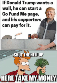 Like & Share > FB.Com/UncleSamsChildren  Visit us 👉🏽 https://goo.gl/hwYo7B 🇺🇸: If Donald Trump wants a  wall, he can start a  Go Fund Me page,  and his supporters  can pay for it.  SHUT THE HELL UP  HERE TAKE MY MONEY  emegen. Like & Share > FB.Com/UncleSamsChildren  Visit us 👉🏽 https://goo.gl/hwYo7B 🇺🇸