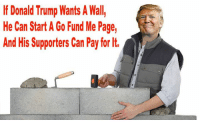 Share if you agree!: If Donald Trump Wants A Wall  He Can Start A Go Fund Me Page, Share if you agree!