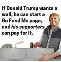 Let's see how far they get.: If Donald Trump wants a  wall, he can start a  Go Fund Me page,  and his supporters  can pay for it. Let's see how far they get.