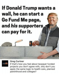 Thumbs up!: If Donald Trump wants a  Wall, he can start a  Go Fund Me page,  and his supporters  can pay for it.  Greg Curtner  If that's how you feel about taxpayer funded  projects you don't agree with, why don't you  apply the same logic to health care, planned  parenthood and colleges? Thumbs up!