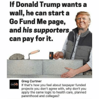 what a fresh idea... stopimmigration noillegals stopterrorism nojihad immigrationreform illegalimmigration America USA securetheborder buildthewall buildthatwall Trump Trump2016 liberalismisamentaldisorder potus politicallyincorrect stupidliberals secondamendment murica gop: If Donald Trump wants a  wall, he can start a  Go Fund Me page,  and his supporters  can pay for it.  Greg Curtner  If that's how you feel about taxpayer funded  projects you don't agree with, why don't you  apply the same logic to health care, planned  parenthood and colleges? what a fresh idea... stopimmigration noillegals stopterrorism nojihad immigrationreform illegalimmigration America USA securetheborder buildthewall buildthatwall Trump Trump2016 liberalismisamentaldisorder potus politicallyincorrect stupidliberals secondamendment murica gop