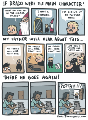 heckifiknowcomics:  that little bean headed turd should watch himself : IF DRACO WERE THE MAIN CHARACTER!  WHAT DO You SEE  IN THE MIRROR  DRACO?  I HAVE A  DIRTBIkE  I'm R1DING IT  ON PoTTEAS  HEAD  MY FATHER wILL HEAR ABoUT THis..  MY FATHER  WILL HEAR  ABoUT THIS!  MY FATHER  WILL HEAR  ABoUT THIS!  MY FATHER  WILL HEAR  ABoUT THUS'  -AND I SAW A  TOMATO AND  PoTTER WAS  THERE HE GOES AGAIN!  OTTAH!!!  HeckifIknowcomics. conm heckifiknowcomics:  that little bean headed turd should watch himself