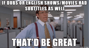 The only reason why I prefer subs over dubs: IF DUBS OR ENGLISH SHOWS/MOVIES HAD  SUBTITLES AS WELL  THAT D BE GREAŤ-  made on imgur The only reason why I prefer subs over dubs