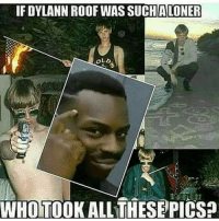 If Dylann Roof Was Suchaloner Whotookall Thesepicsa Meme