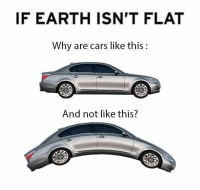 Cars, Earth, and Got: IF EARTH ISN'T FLAT  Why are cars like this  And not like this? Monotony gettin' you down? We've got a cure for that. #RandomMemes #FunnyMemes #FlatEarthers