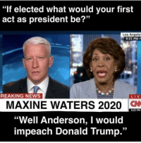 "Donald Trump, Dude, and Memes: ""if elected what would your first  act as president be?""  Los Angele  6:22 PM P  REAKING NEWS  LIV  MAXINE WATERS 2020  ""Well Anderson, I would  impeach Donald Trump.""  6:22 PM Dude😂😂 TheRaisedRight.com _________________________________________ Raised Right 5753 Hwy 85 North 2486 Crestview, Fl 32536 _________________________________________ Like my page? Make sure to check out and follow the my sponsor who helps keep it running! 🛠@texasrusticdecor_more🛠 Custom rustic wood working and carpentry! DM Erik for more information on furniture and decor for your home! --------------------"