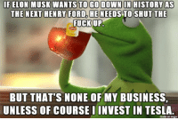 Business, Fuck, and History: IF ELON MUSK WANTS TO GO DOWN ON HISTORY AS  HE NEEDSTO SHUT  THE  FUCK UP,  BUT THAT'S NONE OF MY BUSINESS  UNLESS OF COURSE IINVEST IN TESLA  made on imgur regardless what you think of the ma, he still has the coolest name ever.