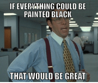 that would be great: IF EVERTHING COULD BE  PAINTED BLACI  THAT WOULD BE GREAT