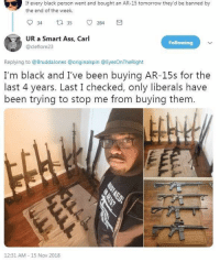 Ass, Memes, and Black: If every black person went and bought an AR-15 tomorrow they'd be banned by  the end of the week.  934 tl 35。284  UR a Smart Ass, Carl  Following  @cleflore23  Replying to @BruddaJones @originalspin @EyesOnTheRight  I'm black and I've been buying AR-15s for the  last 4 years. Last I checked, only liberals have  been trying to stop me from buying them.  12:31 AM 15 Nov 2018 (GC)