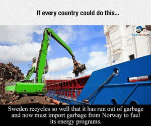 lolzandtrollz:  When Your Government Is Doing It Right: If every country could do this...  Sweden recycles so well that it has run out of garbage  and now must import garbage from Norway to fuel  its energy programs. lolzandtrollz:  When Your Government Is Doing It Right