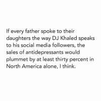 If every father spoke to their  daughters the way DJ Khaled speaks  to his social media followers, the  sales of antidepressants would  plummet by at least thirty percent in  North America alone, l think. Khaled '16