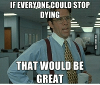 that would be great: IF EVERYONE COULD STOP  DYING  THAT WOULD BE  GREAT
