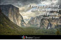 Memes, Quotes, and George S. Patton: If everyone is  t  alike then somebody  snt thinking  George S. Pation  Brainy  Quote If everyone is thinking alike, then somebody isn't thinking. - George S. Patton https://www.brainyquote.com/quotes/authors/g/george_s_patton.html #brainyquote #intelligence #QOTD