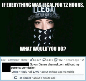 Disney, Parents, and Disney Channel: IF EVERYTHING WASLEGAL FOR 12 HOURS,  WHAT WOULDYOU Do?  Like . Comment. Share . .) 3,577只3,191 C, 452 . 2 hours ago .  Go on Disney channel.com without my  parents permission  Unlike . Reply . 1,499 . about an hour ago via mobile  4 35 Replies about a minute aco