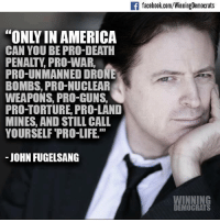 "Drone, Memes, and Drones: If facebook.com/WinningDemocrats  CAN YOU BE PRO-DEATH  PENALTY PRO-WAR,  PRO-UNMANNED DRONE  BOMBS, PRO-NUCLEAR  WEAPONS, PRO-GUNS,  PRO TORTURE, PRO-LAND  MINES, AND STILL CALL  YOURSELF PRO-LIFE.""  JOHN FUGELSANG  WINNING  DEMOCRATS Indeed. Quote from John Fugelsang."