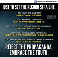 Memes, Business, and Image: If facebook.com/WinningDemocrats  JUST TO SET THE RECORDSTRAIGHT  I DON'T WANT FREE HEALTHCARE;  I WANT AFFORDABLE HEALTHCARE.  WINNING  DEMOCRATS  I DON'T WANT MONEY FOR NOTHING:  I ANT THE OPPORTUNITY FOR A Go  JOB.  I DON'T EXPECT EVERY ELECTION TO BRING THE RESULTIWANT  I JUST WANT MY VOTE TO COUNT.  l DON'T WANT BUSINESSES TO BE UNPROFITABLE;  I WANT THEM OUT OF THE REGULATORY AND POLITICAL PROCESSES.  I DON'T WANT THE WEALTHIEST AMERICANS TO PAY FOR EVERYTHING  I WANT THEM TO PAY THEIR SHARE.  REJECT THE PROPAGANDA.  EMBRACE THE TRUTH Image from Winning Democrats