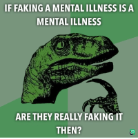 Fake, Don, and Mental Illness: IF FAKING A MENTAL ILLNESS IS A  MENTAL ILLNESS  ARE THEY REALLY FAKING IT  THEN? Normal people don't fake mental illnesses, I suppose