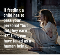 """Absolutely. Image from Sue Fitzmaurice, Author & Coach.: If feedinga  child has to  pass your  personal """"but  did they earn  it?"""" test, you  have failed as a  human being  FB/Sue Fitzmaurice, Author Absolutely. Image from Sue Fitzmaurice, Author & Coach."""