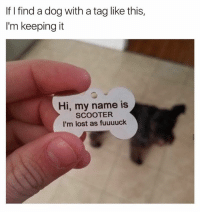 Dank, 🤖, and Name: If finda dog with a taglike this,  I'm keeping it  Hi, my name is  SCOOTER  I'm lost as fuuuuck Dog tag goals 😂