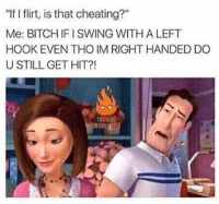 """This is so true 😂💀: """"If flirt, is that cheating?""""  Me: BITCHIFISWING WITH A LEFT  HOOK EVEN THO IM RIGHT HANDED DO  U STILL GET HIT?! This is so true 😂💀"""