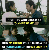 "Girls, Memes, and Game: IF FLIRTING WITH GIRLS IS AN  OLYMPIC GAME""  THEN MY FRIEND WOULD BRING A TON  OF ""GOLD MEDALS"" FOR MY COUNTRY"