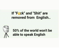 """Speak, The World, and Speak English: If """"Fock"""" and """"Shit"""" are  removed from English.  50% of the world won't be  able to speak English"""