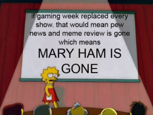 Meme, News, and Mean: if gaming week replaced every  show. that would mean pew  news and meme review is gone  which means  MARY HAM IS  GONE 🦀🦀🦀