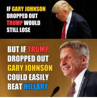 Gary Johnson could easily beat Hillary.: IF GARY JOHNSON  DROPPED OUT  TRUMP  WOULD  STILL LOSE  BUT IF TRUMP  DROPPED OUT  GARY JOHNSON  COULD EASILY  BEAT HILLARY Gary Johnson could easily beat Hillary.