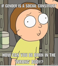 "Apparently, Ass, and Be Like: IF GENDER IS A SOCIAL CONSTRUCI  UT  HOW CAN YOU BE BORN IN THE  WRONQ BODY?  mematic.net <p><a href=""http://icyred23.tumblr.com/post/158724498700/schwifty-memes-icyred23-schwifty-memes"" class=""tumblr_blog"">icyred23</a>:</p>  <blockquote><p><a href=""https://schwifty-memes.tumblr.com/post/158720759834/schwifty-memes-bpd-disaster"" class=""tumblr_blog"">schwifty-memes</a>:</p>  <blockquote><p><a href=""http://icyred23.tumblr.com/post/158715005545/bpd-disaster-schwifty-memes-icyred23"" class=""tumblr_blog"">icyred23</a>:</p>  <blockquote><p><a href=""https://schwifty-memes.tumblr.com/post/158702458829/bpd-disaster-schwifty-memes-icyred23"" class=""tumblr_blog"">schwifty-memes</a>:</p>  <blockquote><p><a href=""http://bpd-disaster.tumblr.com/post/158702149646/schwifty-memes-icyred23-schwifty-memes"" class=""tumblr_blog"">bpd-disaster</a>:</p> <blockquote> <p><a href=""https://schwifty-memes.tumblr.com/post/158701957189/schwifty-memes-mega-karmans-why-does-this"" class=""tumblr_blog"">schwifty-memes</a>:</p> <blockquote> <p><a href=""http://icyred23.tumblr.com/post/158701366395/mega-karmans-why-does-this-exist-also-its-cuz"" class=""tumblr_blog"">icyred23</a>:</p>  <blockquote> <p><a href=""https://schwifty-memes.tumblr.com/post/158700910484/why-does-this-exist-also-its-cuz-society"" class=""tumblr_blog"">schwifty-memes</a>:</p> <blockquote> <p><a href=""http://mega-karmans.tumblr.com/post/158670775548/why-does-this-exist-also-its-cuz-society"" class=""tumblr_blog"">mega-karmans</a>:</p>  <blockquote><p>Why does this exist, also it's cuz society enforces a rigid binary that is not necessarily accurate</p></blockquote>  <p>It exists to trigger butt hurt SJWs who feel the need to police people's opinions over subjects no one else gives a fuck about. But gender identity and a sense of humor aren't mutually exclusive. Nothing is taboo to joke about.</p> </blockquote> <p>Why you gotta be like that shwifty-memes? I like you! <br/><br/>But I am also really interested in gender politics and it matters a lot to me and a lot of people I care about.  Please don't be another example of someone who dumps on 'butt hurt SJWs' it's just such a distraction from any kind of positive development in rights and blah blah blah you don't care because you've already decided I'm a butt hurt SJW too. <br/><br/>Also I agree gender identity and humour aren't mutually exlusive - but this isn't a joke you've made with this meme. It's just a sentence that shows you don't really understand what you're talking about.<br/><br/>Also not every one who experiences gender dysphoria feels like they were born in the 'wrong body'. Some do, some don't, it's very personal, and totally subjective, which makes sense. Because it's a social construct.<br/></p> </blockquote>  <p>But it is a joke. I don't actually think people don't suffer from gender dysphoria. Nor do I support actually harassing trans people. This meme was made by someone else with the intention of joking and trolling. I'm very aware of the trans community's struggles. But that doesn't mean I'm not going to joke about it. I post all kinds of offensive shit from a large array of topics. Some I can agree with, some only with my tongue firmly in my cheek.</p> <p>Why should this one be treated any differently? What makes this subject so different that it can't be joked about or criticized? Why should I treat this topic any differently than I would treat anyone other? These are made for humor, not lectures on what is socially acceptable. I don't use this blog to make definitive political and social opinions about myself. Nor do I tell people how to think or act.</p> <p>But I will always call anyone out who wants to blow a stupid meme way out of context.</p> </blockquote> <p>If you know about our struggles but joke about them anyway then you're not funny. You're a goddamn asshole. </p> <p>Also, please tell me what you think ""triggered"" means (Hint: it doesn't mean ""offended"")</p> </blockquote> <p>I fully accept the title of asshole, you over sensitive punk ass little bitch. </p><p>As far as triggered goes, there is no concrete definition of that phrase. Typically applied to describe someone whose faced mental trauma in the past, usually developing PTSD. When faced with something that reminds them of the trauma usually have an intense emotional/psychological reaction. (Hint: You right now.)</p>  Edit: They got so triggered they had to block me. 😂😂😂</blockquote>  <p>Omg wtf you're such a jerk.</p></blockquote>  <p>Omg I'm such a jerk for replying and putting down someone who insulted me. Like, what a bummer. How dare I make them block me for responding to them. Except I really don't give a fuck.</p></blockquote>  <p>So much of not a fuck that you're going on and on about  how little a fuck you give.</p></blockquote>  <p>This would be the first time I addressed not giving a fuck about being blocked by some stranger, so what&rsquo;s your point? The fact that I respond at all is more out of amusement than anything else. Like I said before I&rsquo;m not gonna step down from someone blowing a stupid meme out of proportion.</p><p>You reblogged earlier talking about how you didn&rsquo;t want to do that. How you were going to let it go and not make a big deal about it. Well guess that makes you a liar, because you felt the need to respond to a reblog not even directed at you. Are you so self important you feel the need to jump down people&rsquo;s throats over minuscule battles that aren&rsquo;t your own?</p><p>You went on and on back peddling in your earlier reblog, I just let it go. But you&rsquo;re not and frankly that&rsquo;s making this even funnier. So much for that meme &ldquo;flopping&rdquo; right? Well since you don&rsquo;t like jerks or offensive memes why the fuck are you here? I post memes about race, religion, feminism, sexuality, politics, alcoholism, drug abuse, mental disorders, suicide, homicide, and genocide. All fine with you apparently, didn&rsquo;t bat an eye at the rest of that. But no, this one you just needed to be a massive hypocrite.</p>"