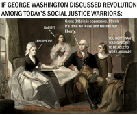 IF GEORGE WASHINGTON DISCUSSED REVOLUTION  AMONG TODAY'S SOCIAL JUSTICE WARRIORS:  Great Britain is oppressive. Ithink  RACIST!  it's time we leave and restore our  liberty.  YOU DON'T WANT  XENOPHOBE!  YOUNG PEOPLE  A TO BE ABLE TO  WORK ABROAD! -The Pholosopher