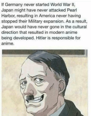 America, Anime, and Memes: If Germany never started World War II,  Japan might have never attacked Pearl  Harbor,resulting in America never having  stopped their Military expansion. As a result,  Japan would have never gone in the cultural  direction that resulted in modern anime  being developed. Hitler is responsible for  anime. How Hitler was even more evil than you think via /r/memes https://ift.tt/2N94B0F